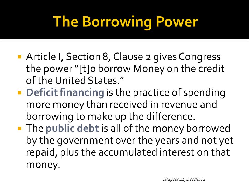 The Borrowing Power Article I, Section 8, Clause 2 gives Congress the power [t]o borrow Money on the credit of the United States.